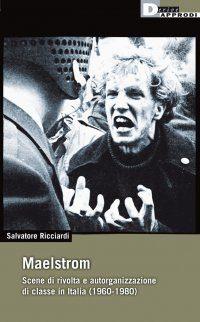 Maelstrom Scene di rivolta e autorganizzazione di classe in Italia dal 1960 al 1980 di Salvatore Ricciardi